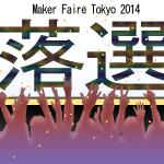 悲報:Maker Faire Tokyo 2014落選のお知らせ。